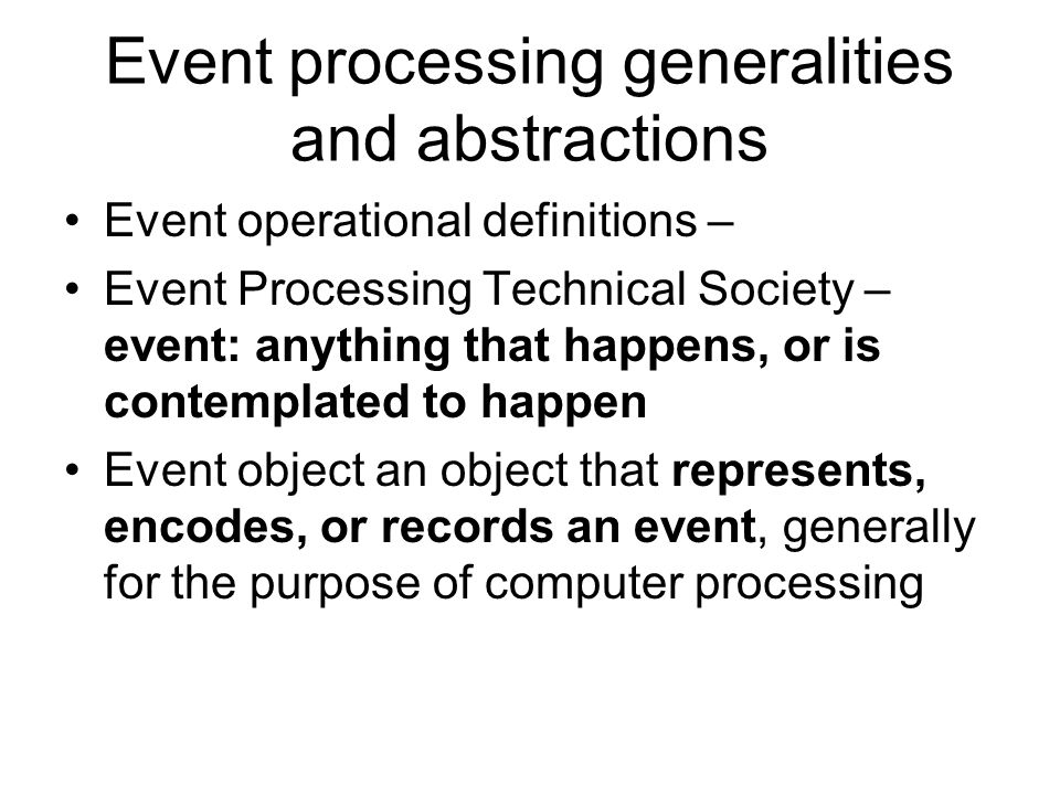 Event processing generalities and abstractions Event operational definitions – Event Processing Technical Society – event: anything that happens, or is contemplated to happen Event object an object that represents, encodes, or records an event, generally for the purpose of computer processing