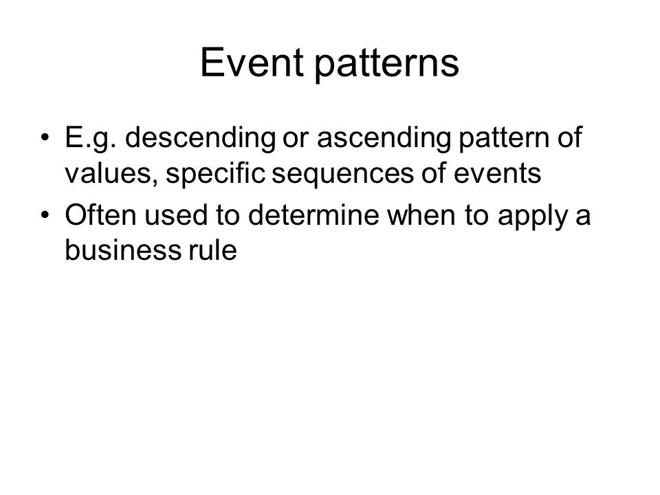Event patterns E.g. descending or ascending pattern of values, specific sequences of events Often used to determine when to apply a business rule