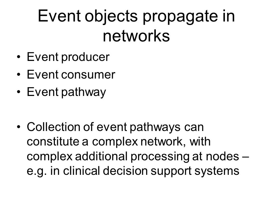 Event objects propagate in networks Event producer Event consumer Event pathway Collection of event pathways can constitute a complex network, with complex additional processing at nodes – e.g.