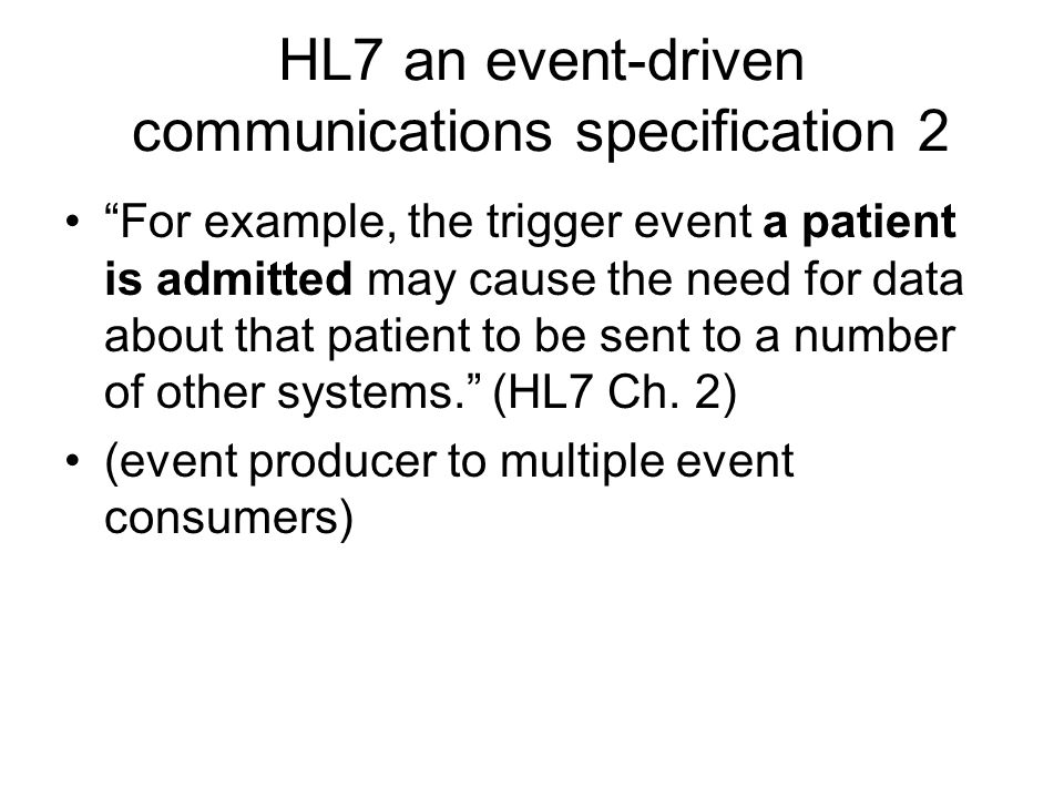HL7 an event-driven communications specification 2 For example, the trigger event a patient is admitted may cause the need for data about that patient to be sent to a number of other systems.