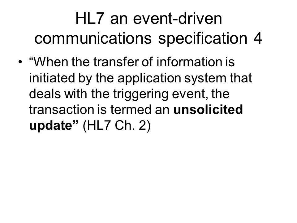 HL7 an event-driven communications specification 4 When the transfer of information is initiated by the application system that deals with the triggering event, the transaction is termed an unsolicited update (HL7 Ch.