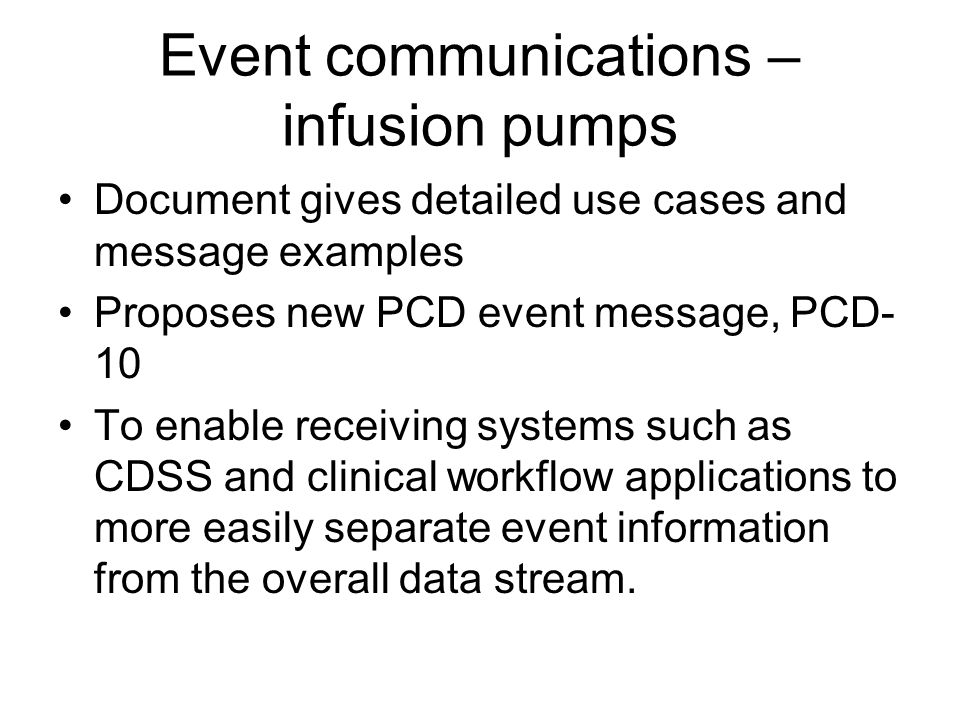 Event communications – infusion pumps Document gives detailed use cases and message examples Proposes new PCD event message, PCD- 10 To enable receiving systems such as CDSS and clinical workflow applications to more easily separate event information from the overall data stream.