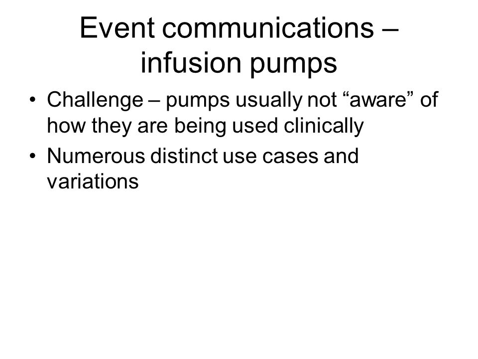 Event communications – infusion pumps Challenge – pumps usually not aware of how they are being used clinically Numerous distinct use cases and variations
