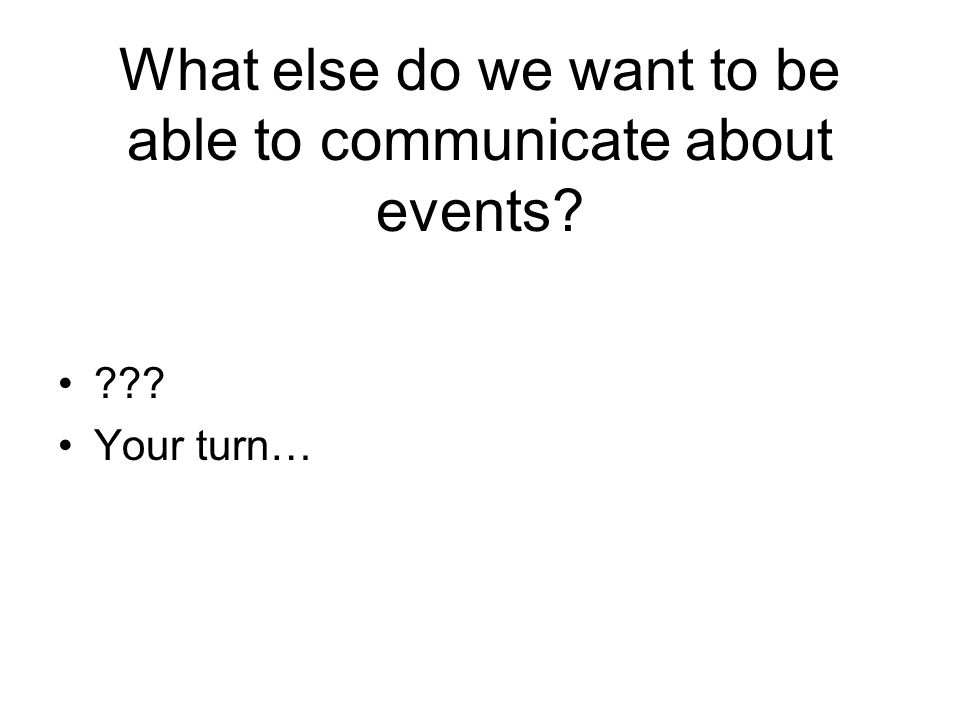 Your turn… What else do we want to be able to communicate about events