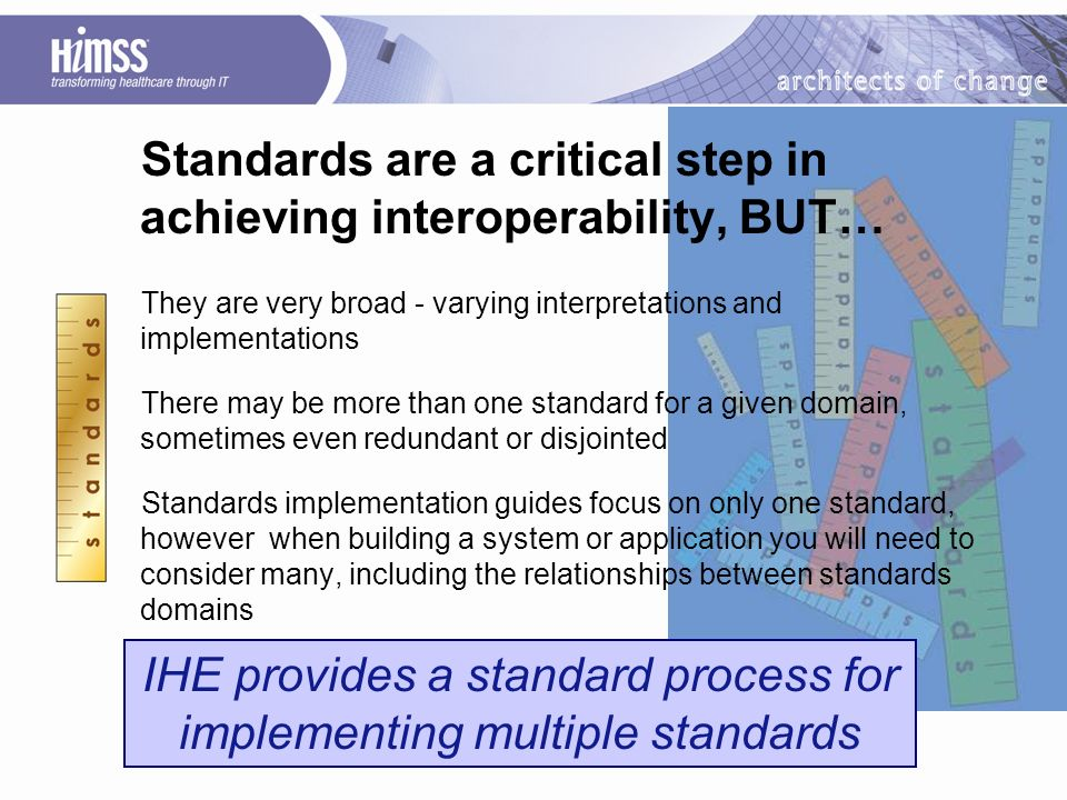 IHE provides a standard process for implementing multiple standards Standards are a critical step in achieving interoperability, BUT… They are very broad - varying interpretations and implementations There may be more than one standard for a given domain, sometimes even redundant or disjointed Standards implementation guides focus on only one standard, however when building a system or application you will need to consider many, including the relationships between standards domains