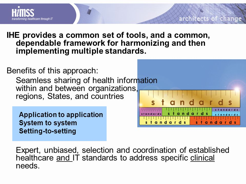 IHE provides a common set of tools, and a common, dependable framework for harmonizing and then implementing multiple standards.