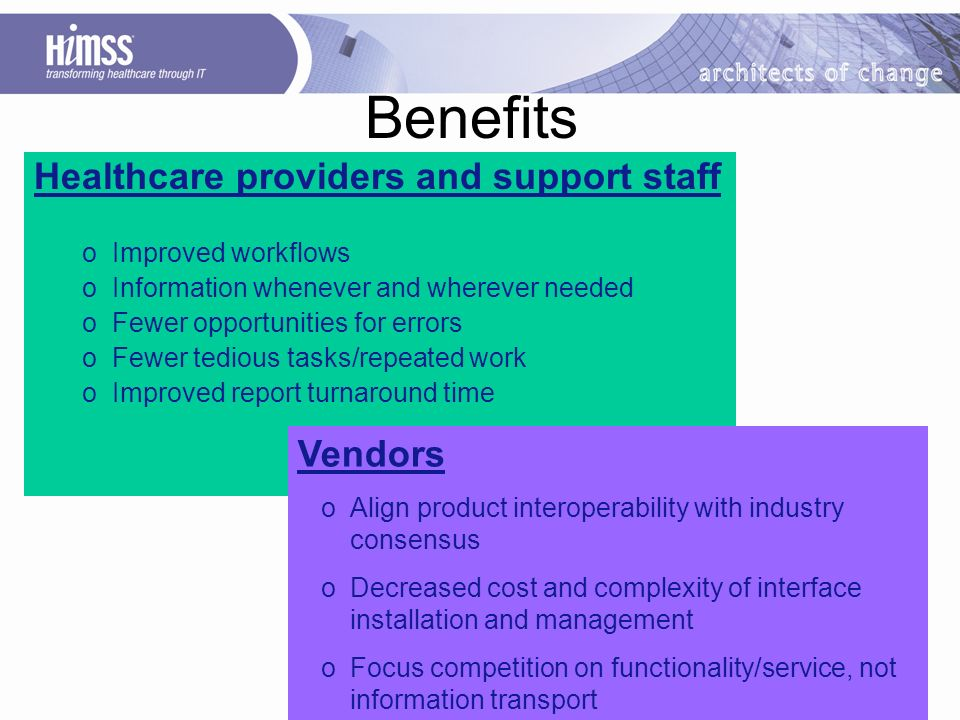 Healthcare providers and support staff oImproved workflows oInformation whenever and wherever needed oFewer opportunities for errors oFewer tedious tasks/repeated work oImproved report turnaround time Benefits Vendors oAlign product interoperability with industry consensus oDecreased cost and complexity of interface installation and management oFocus competition on functionality/service, not information transport
