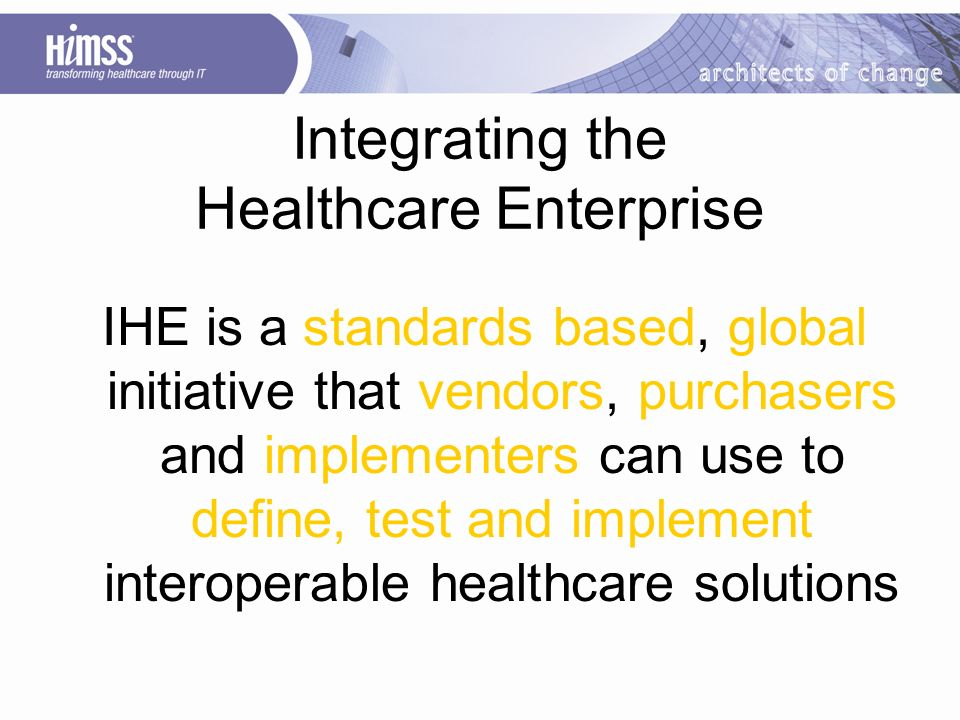 Integrating the Healthcare Enterprise IHE is a standards based, global initiative that vendors, purchasers and implementers can use to define, test and implement interoperable healthcare solutions