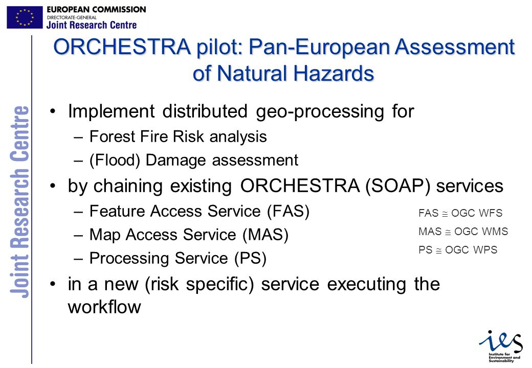 4 ORCHESTRA pilot: Pan-European Assessment of Natural Hazards Implement distributed geo-processing for –Forest Fire Risk analysis –(Flood) Damage assessment by chaining existing ORCHESTRA (SOAP) services –Feature Access Service (FAS) –Map Access Service (MAS) –Processing Service (PS) in a new (risk specific) service executing the workflow FAS OGC WFS MAS OGC WMS PS OGC WPS