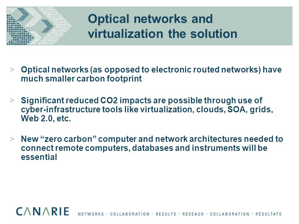 Optical networks and virtualization the solution >Optical networks (as opposed to electronic routed networks) have much smaller carbon footprint >Significant reduced CO2 impacts are possible through use of cyber-infrastructure tools like virtualization, clouds, SOA, grids, Web 2.0, etc.