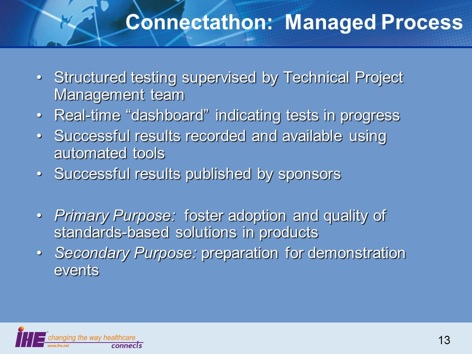 13 Connectathon: Managed Process Structured testing supervised by Technical Project Management teamStructured testing supervised by Technical Project Management team Real-time dashboard indicating tests in progressReal-time dashboard indicating tests in progress Successful results recorded and available using automated toolsSuccessful results recorded and available using automated tools Successful results published by sponsorsSuccessful results published by sponsors Primary Purpose: foster adoption and quality of standards-based solutions in productsPrimary Purpose: foster adoption and quality of standards-based solutions in products Secondary Purpose: preparation for demonstration eventsSecondary Purpose: preparation for demonstration events