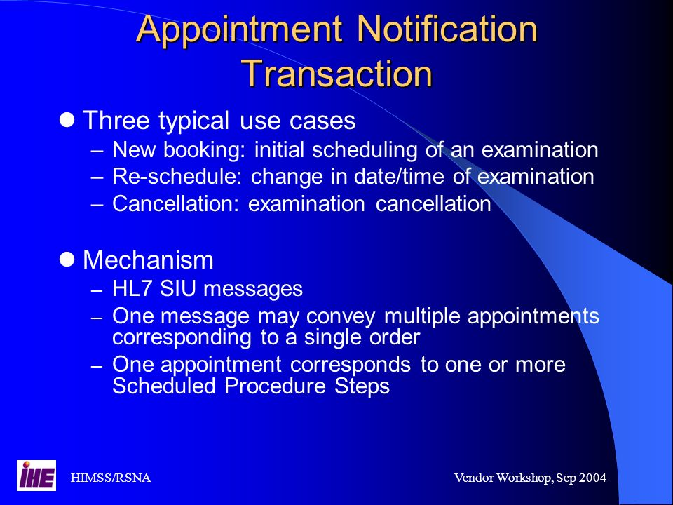 HIMSS/RSNAVendor Workshop, Sep 2004 Appointment Notification Transaction Three typical use cases –New booking: initial scheduling of an examination –Re-schedule: change in date/time of examination –Cancellation: examination cancellation Mechanism – HL7 SIU messages – One message may convey multiple appointments corresponding to a single order – One appointment corresponds to one or more Scheduled Procedure Steps