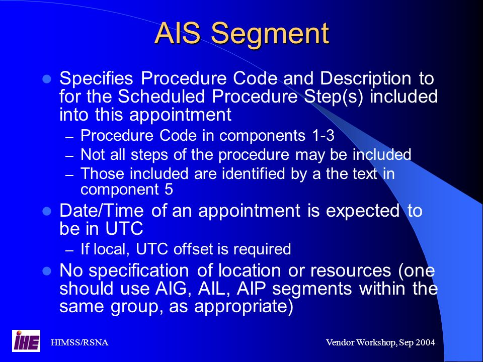 HIMSS/RSNAVendor Workshop, Sep 2004 AIS Segment Specifies Procedure Code and Description to for the Scheduled Procedure Step(s) included into this appointment – Procedure Code in components 1-3 – Not all steps of the procedure may be included – Those included are identified by a the text in component 5 Date/Time of an appointment is expected to be in UTC – If local, UTC offset is required No specification of location or resources (one should use AIG, AIL, AIP segments within the same group, as appropriate)