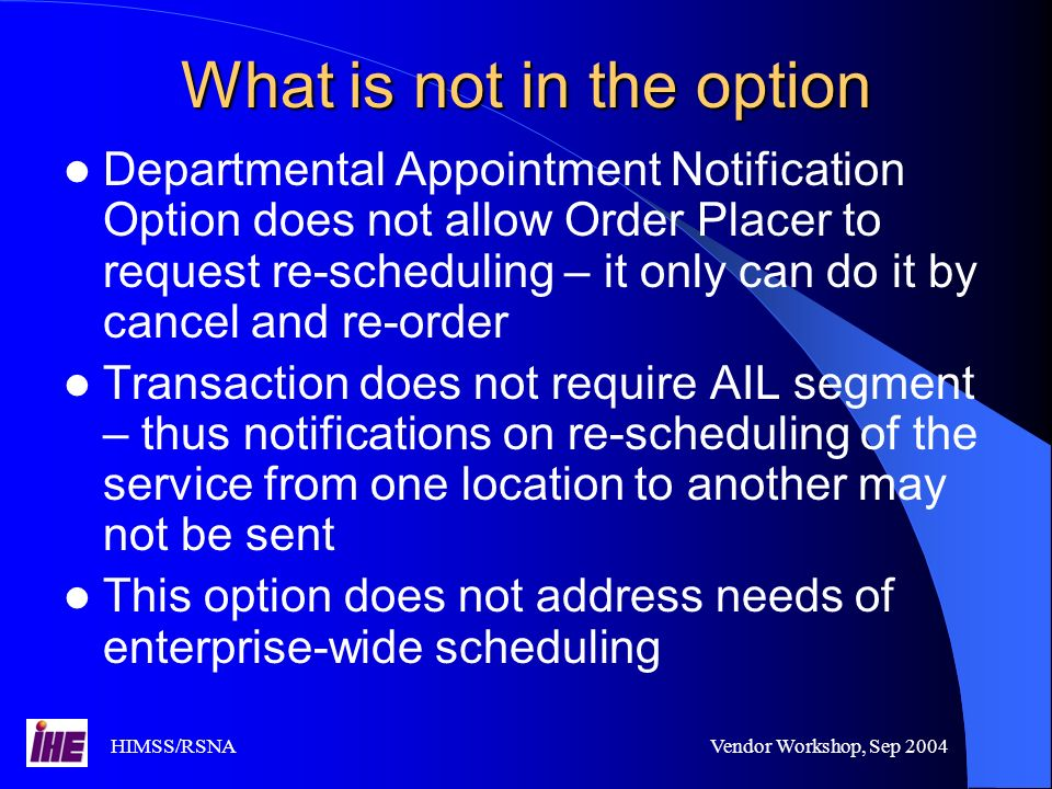 HIMSS/RSNAVendor Workshop, Sep 2004 What is not in the option Departmental Appointment Notification Option does not allow Order Placer to request re-scheduling – it only can do it by cancel and re-order Transaction does not require AIL segment – thus notifications on re-scheduling of the service from one location to another may not be sent This option does not address needs of enterprise-wide scheduling