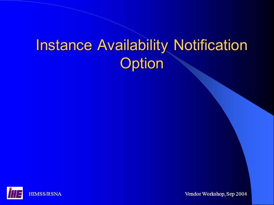 HIMSS/RSNAVendor Workshop, Sep 2004 Instance Availability Notification Option