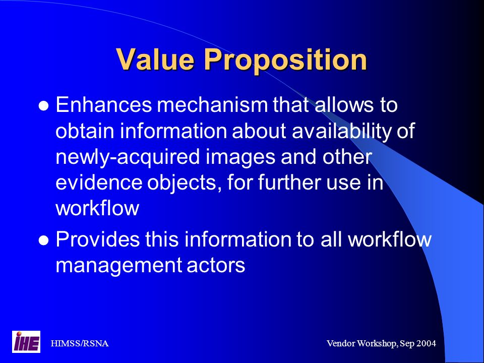 HIMSS/RSNAVendor Workshop, Sep 2004 Value Proposition Enhances mechanism that allows to obtain information about availability of newly-acquired images and other evidence objects, for further use in workflow Provides this information to all workflow management actors