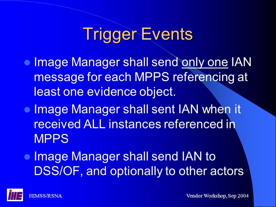 HIMSS/RSNAVendor Workshop, Sep 2004 Trigger Events Image Manager shall send only one IAN message for each MPPS referencing at least one evidence object.