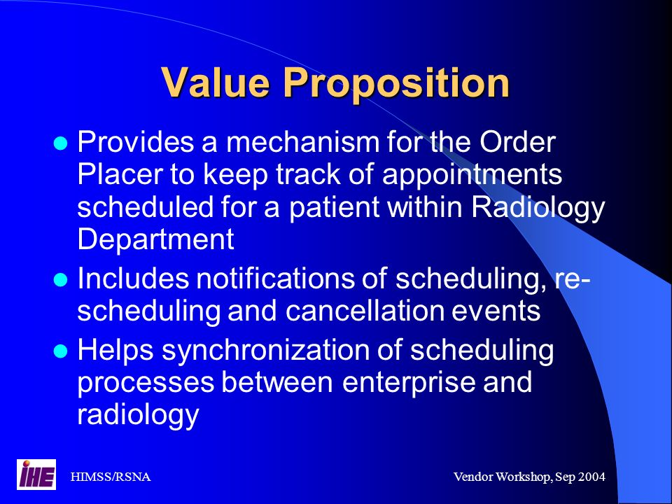 HIMSS/RSNAVendor Workshop, Sep 2004 Value Proposition Provides a mechanism for the Order Placer to keep track of appointments scheduled for a patient within Radiology Department Includes notifications of scheduling, re- scheduling and cancellation events Helps synchronization of scheduling processes between enterprise and radiology
