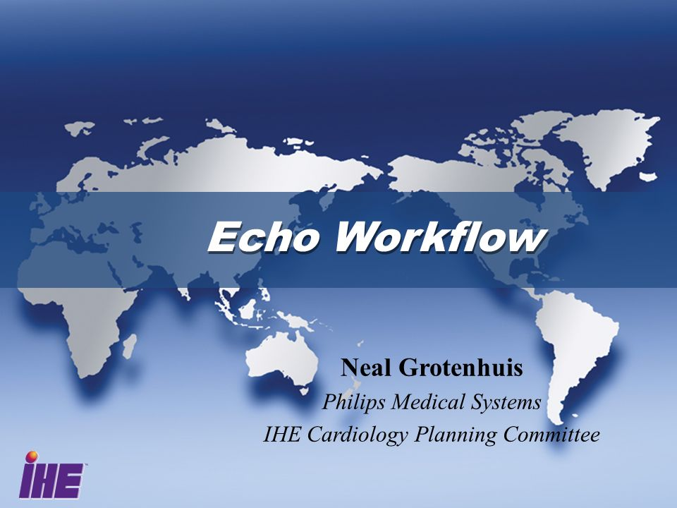 Echo Workflow Neal Grotenhuis Philips Medical Systems IHE Cardiology Planning Committee