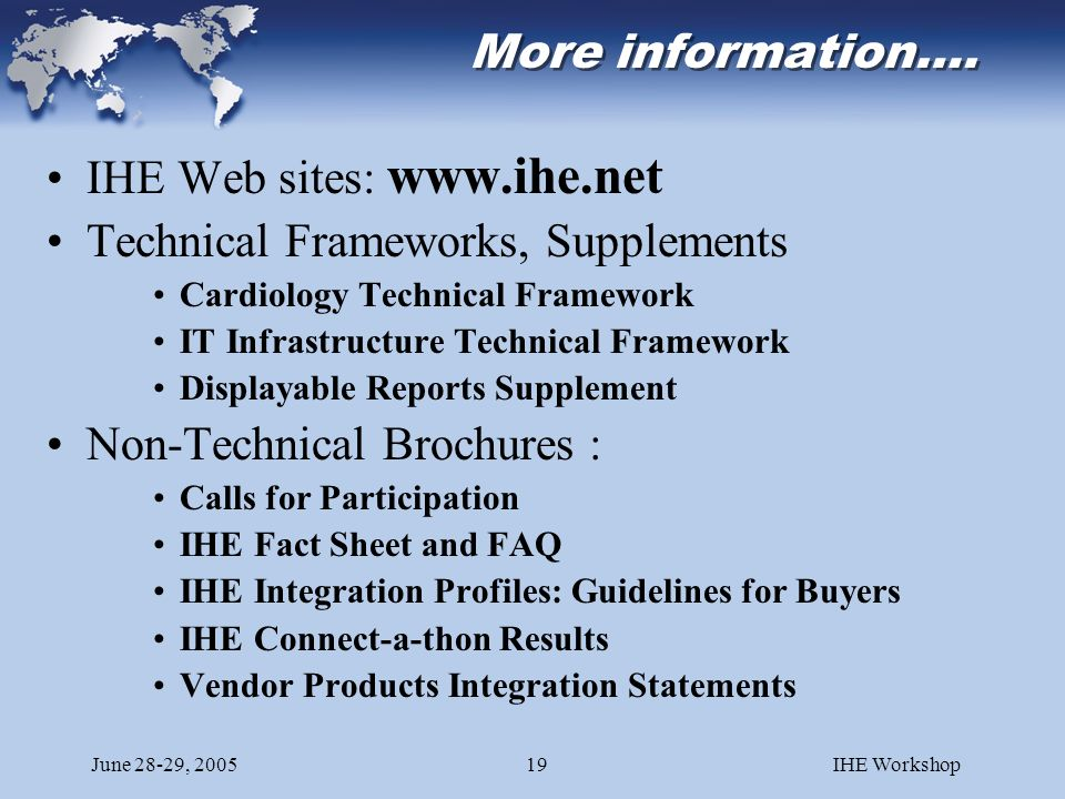 June 28-29, 2005IHE Workshop19 More information…. IHE Web sites: www.ihe.net Technical Frameworks, Supplements Cardiology Technical Framework IT Infra