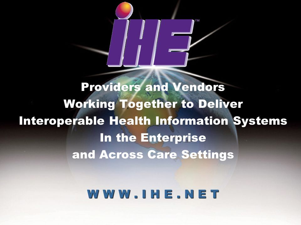June 28-29, 2005IHE Workshop20 W W W. I H E. N E T Providers and Vendors Working Together to Deliver Interoperable Health Information Systems In the E