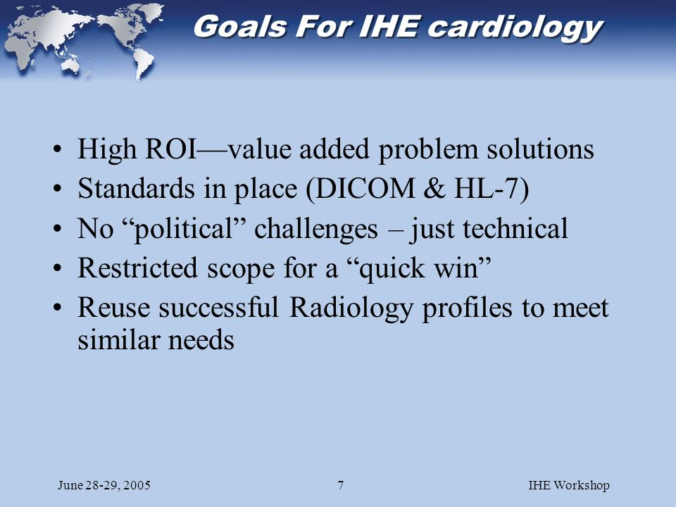 June 28-29, 2005IHE Workshop7 High ROIvalue added problem solutions Standards in place (DICOM & HL-7) No political challenges – just technical Restricted scope for a quick win Reuse successful Radiology profiles to meet similar needs Goals For IHE cardiology