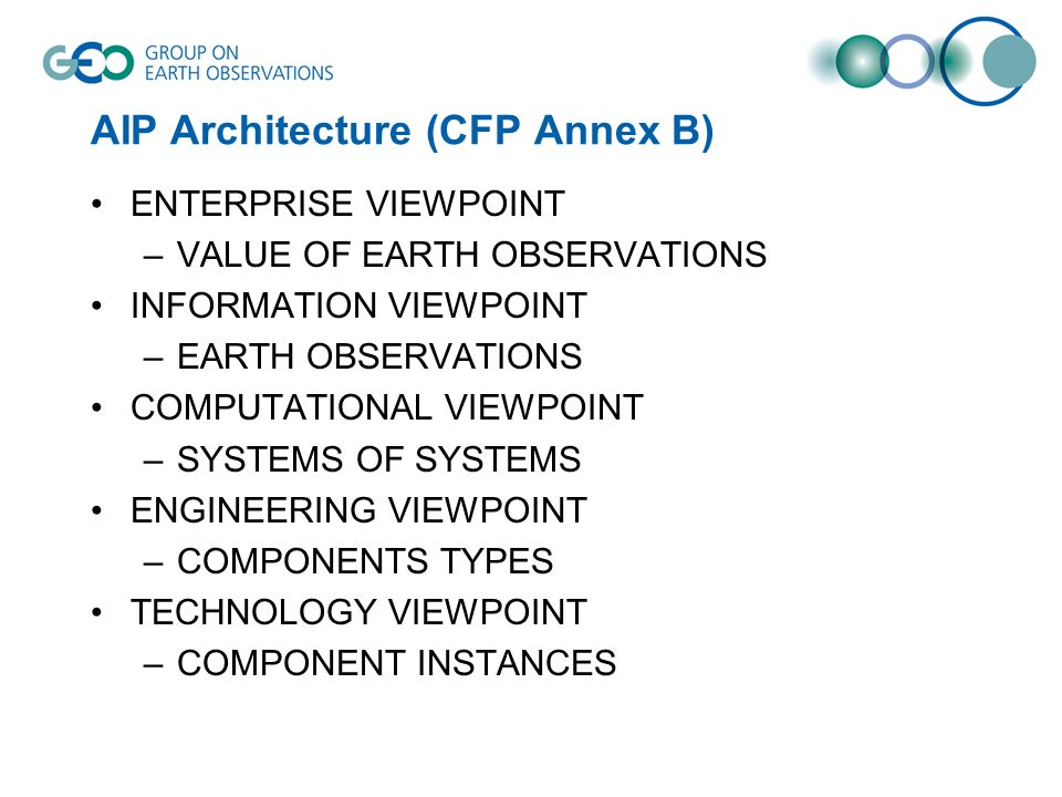 AIP Architecture (CFP Annex B) ENTERPRISE VIEWPOINT –VALUE OF EARTH OBSERVATIONS INFORMATION VIEWPOINT –EARTH OBSERVATIONS COMPUTATIONAL VIEWPOINT –SYSTEMS OF SYSTEMS ENGINEERING VIEWPOINT –COMPONENTS TYPES TECHNOLOGY VIEWPOINT –COMPONENT INSTANCES
