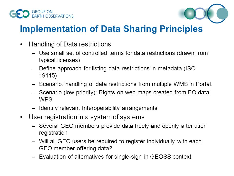 Implementation of Data Sharing Principles Handling of Data restrictions –Use small set of controlled terms for data restrictions (drawn from typical licenses) –Define approach for listing data restrictions in metadata (ISO 19115) –Scenario: handling of data restrictions from multiple WMS in Portal.