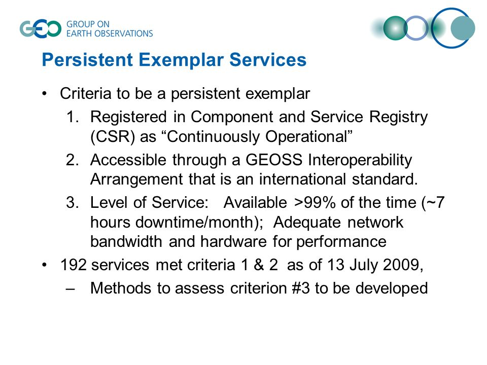 Persistent Exemplar Services Criteria to be a persistent exemplar 1.Registered in Component and Service Registry (CSR) as Continuously Operational 2.Accessible through a GEOSS Interoperability Arrangement that is an international standard.
