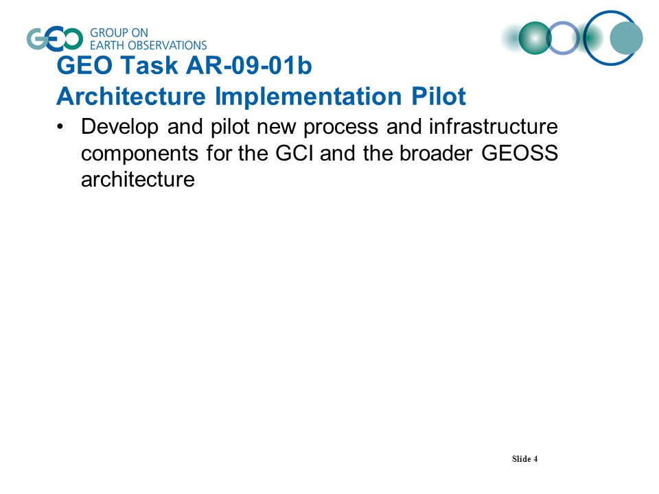 GEO Task AR-09-01b Architecture Implementation Pilot Develop and pilot new process and infrastructure components for the GCI and the broader GEOSS architecture Slide 4