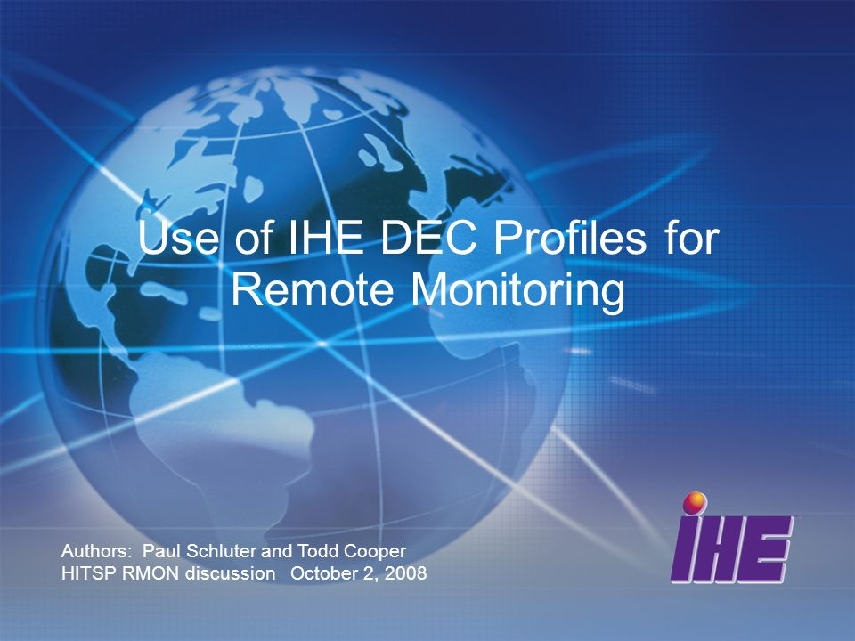 Use of IHE DEC Profiles for Remote Monitoring Authors: Paul Schluter and Todd Cooper HITSP RMON discussion October 2, 2008