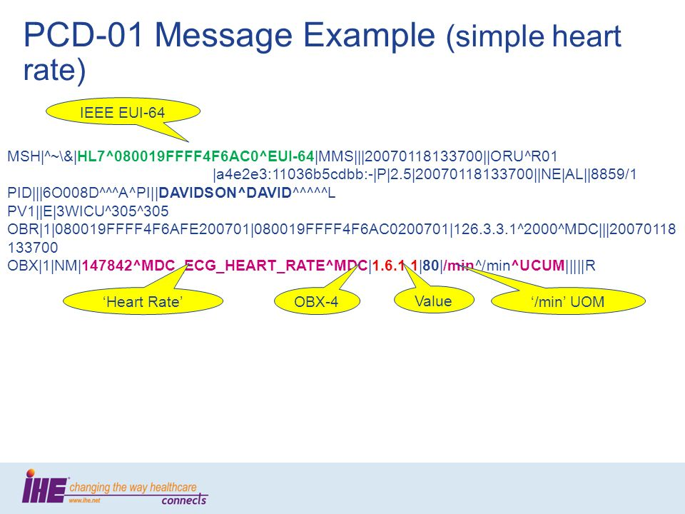 PCD-01 Message Example (simple heart rate) MSH|^~\&|HL7^080019FFFF4F6AC0^EUI-64|MMS|||20070118133700||ORU^R01 |a4e2e3:11036b5cdbb:-|P|2.5|200701181337