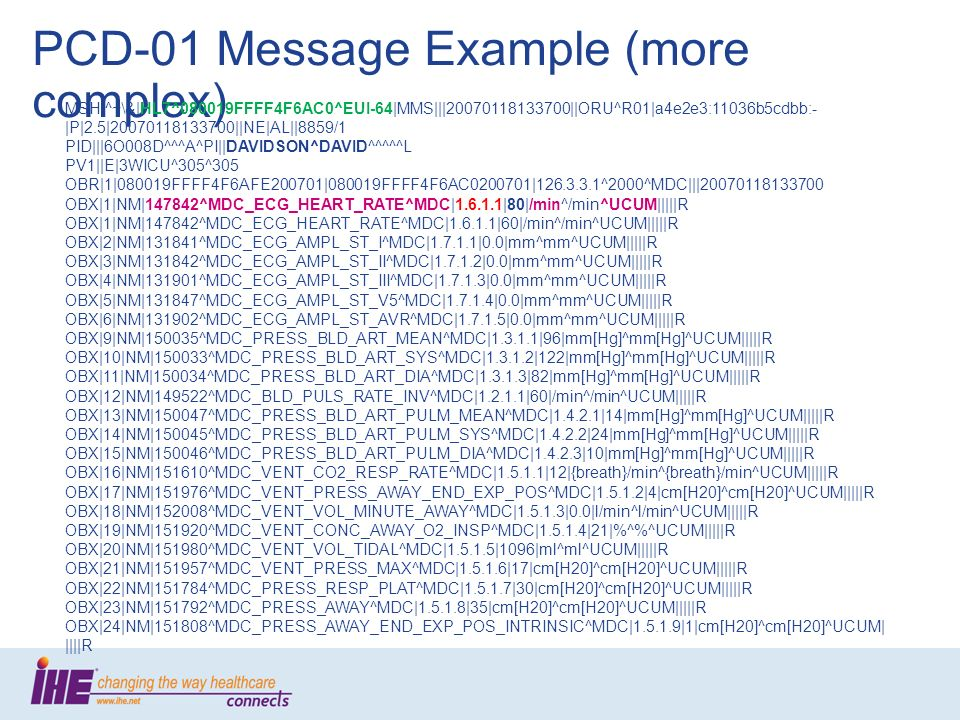PCD-01 Message Example (more complex) MSH|^~\&|HL7^080019FFFF4F6AC0^EUI-64|MMS|||20070118133700||ORU^R01|a4e2e3:11036b5cdbb:- |P|2.5|20070118133700||NE|AL||8859/1 PID|||6O008D^^^A^PI||DAVIDSON^DAVID^^^^^L PV1||E|3WICU^305^305 OBR|1|080019FFFF4F6AFE200701|080019FFFF4F6AC0200701|126.3.3.1^2000^MDC|||20070118133700 OBX|1|NM|147842^MDC_ECG_HEART_RATE^MDC|1.6.1.1|80|/min^/min^UCUM|||||R OBX|1|NM|147842^MDC_ECG_HEART_RATE^MDC|1.6.1.1|60|/min^/min^UCUM|||||R OBX|2|NM|131841^MDC_ECG_AMPL_ST_I^MDC|1.7.1.1|0.0|mm^mm^UCUM|||||R OBX|3|NM|131842^MDC_ECG_AMPL_ST_II^MDC|1.7.1.2|0.0|mm^mm^UCUM|||||R OBX|4|NM|131901^MDC_ECG_AMPL_ST_III^MDC|1.7.1.3|0.0|mm^mm^UCUM|||||R OBX|5|NM|131847^MDC_ECG_AMPL_ST_V5^MDC|1.7.1.4|0.0|mm^mm^UCUM|||||R OBX|6|NM|131902^MDC_ECG_AMPL_ST_AVR^MDC|1.7.1.5|0.0|mm^mm^UCUM|||||R OBX|9|NM|150035^MDC_PRESS_BLD_ART_MEAN^MDC|1.3.1.1|96|mm[Hg]^mm[Hg]^UCUM|||||R OBX|10|NM|150033^MDC_PRESS_BLD_ART_SYS^MDC|1.3.1.2|122|mm[Hg]^mm[Hg]^UCUM|||||R OBX|11|NM|150034^MDC_PRESS_BLD_ART_DIA^MDC|1.3.1.3|82|mm[Hg]^mm[Hg]^UCUM|||||R OBX|12|NM|149522^MDC_BLD_PULS_RATE_INV^MDC|1.2.1.1|60|/min^/min^UCUM|||||R OBX|13|NM|150047^MDC_PRESS_BLD_ART_PULM_MEAN^MDC|1.4.2.1|14|mm[Hg]^mm[Hg]^UCUM|||||R OBX|14|NM|150045^MDC_PRESS_BLD_ART_PULM_SYS^MDC|1.4.2.2|24|mm[Hg]^mm[Hg]^UCUM|||||R OBX|15|NM|150046^MDC_PRESS_BLD_ART_PULM_DIA^MDC|1.4.2.3|10|mm[Hg]^mm[Hg]^UCUM|||||R OBX|16|NM|151610^MDC_VENT_CO2_RESP_RATE^MDC|1.5.1.1|12|{breath}/min^{breath}/min^UCUM|||||R OBX|17|NM|151976^MDC_VENT_PRESS_AWAY_END_EXP_POS^MDC|1.5.1.2|4|cm[H20]^cm[H20]^UCUM|||||R OBX|18|NM|152008^MDC_VENT_VOL_MINUTE_AWAY^MDC|1.5.1.3|0.0|l/min^l/min^UCUM|||||R OBX|19|NM|151920^MDC_VENT_CONC_AWAY_O2_INSP^MDC|1.5.1.4|21|%^%^UCUM|||||R OBX|20|NM|151980^MDC_VENT_VOL_TIDAL^MDC|1.5.1.5|1096|ml^ml^UCUM|||||R OBX|21|NM|151957^MDC_VENT_PRESS_MAX^MDC|1.5.1.6|17|cm[H20]^cm[H20]^UCUM|||||R OBX|22|NM|151784^MDC_PRESS_RESP_PLAT^MDC|1.5.1.7|30|cm[H20]^cm[H20]^UCUM|||||R OBX|23|NM|151792^MDC_PRESS_AWAY^MDC|1.5.1.8|35|cm[H20]^cm[H20]^UCUM|||||R OBX|24|NM|151808^MDC_PRESS_AWAY_END_EXP_POS_INTRINSIC^MDC|1.5.1.9|1|cm[H20]^cm[H20]^UCUM| ||||R