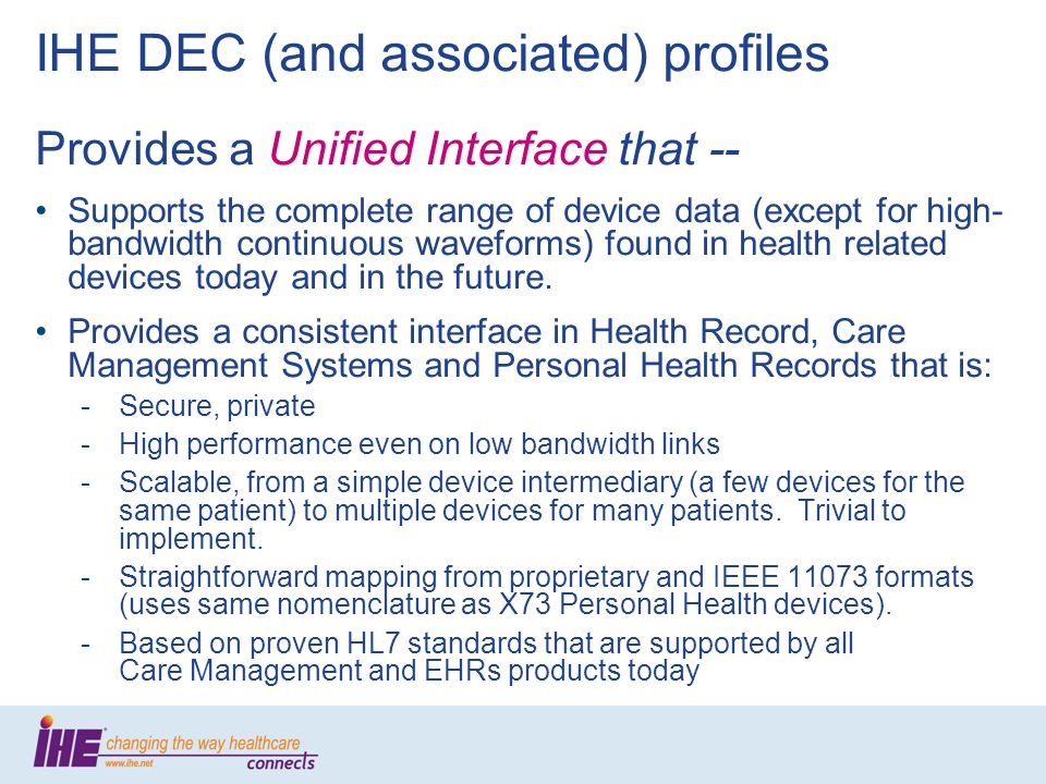 IHE DEC (and associated) profiles Provides a Unified Interface that -- Supports the complete range of device data (except for high- bandwidth continuous waveforms) found in health related devices today and in the future.