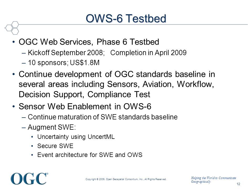 Helping the World to Communicate Geographically OWS-6 Testbed OGC Web Services, Phase 6 Testbed –Kickoff September 2008; Completion in April 2009 –10