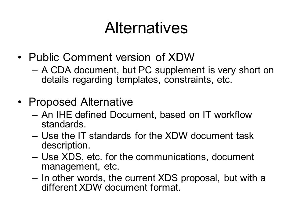 Alternatives Public Comment version of XDW –A CDA document, but PC supplement is very short on details regarding templates, constraints, etc.