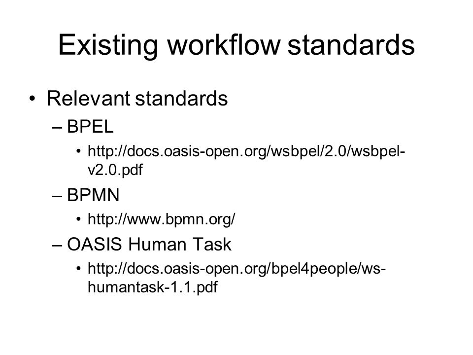 Existing workflow standards Relevant standards –BPEL   v2.0.pdf –BPMN   –OASIS Human Task   humantask-1.1.pdf