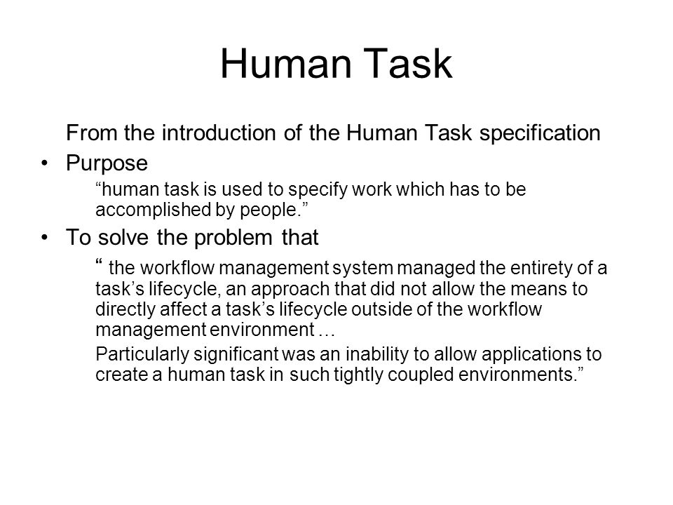 Human Task From the introduction of the Human Task specification Purpose human task is used to specify work which has to be accomplished by people.
