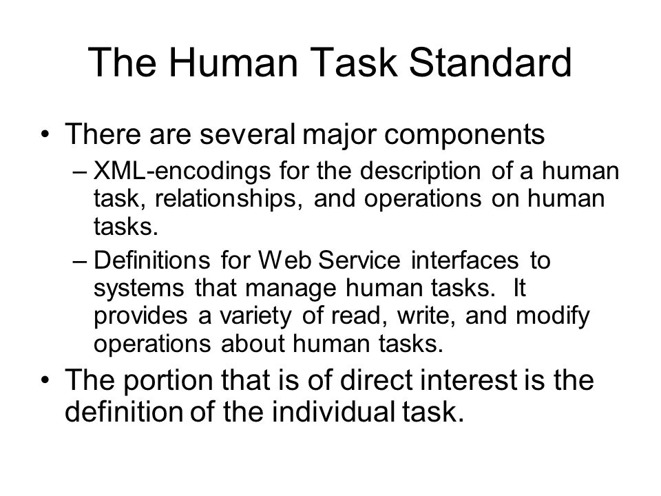 The Human Task Standard There are several major components –XML-encodings for the description of a human task, relationships, and operations on human tasks.