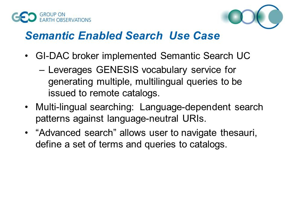 Semantic Enabled Search Use Case GI-DAC broker implemented Semantic Search UC –Leverages GENESIS vocabulary service for generating multiple, multiling