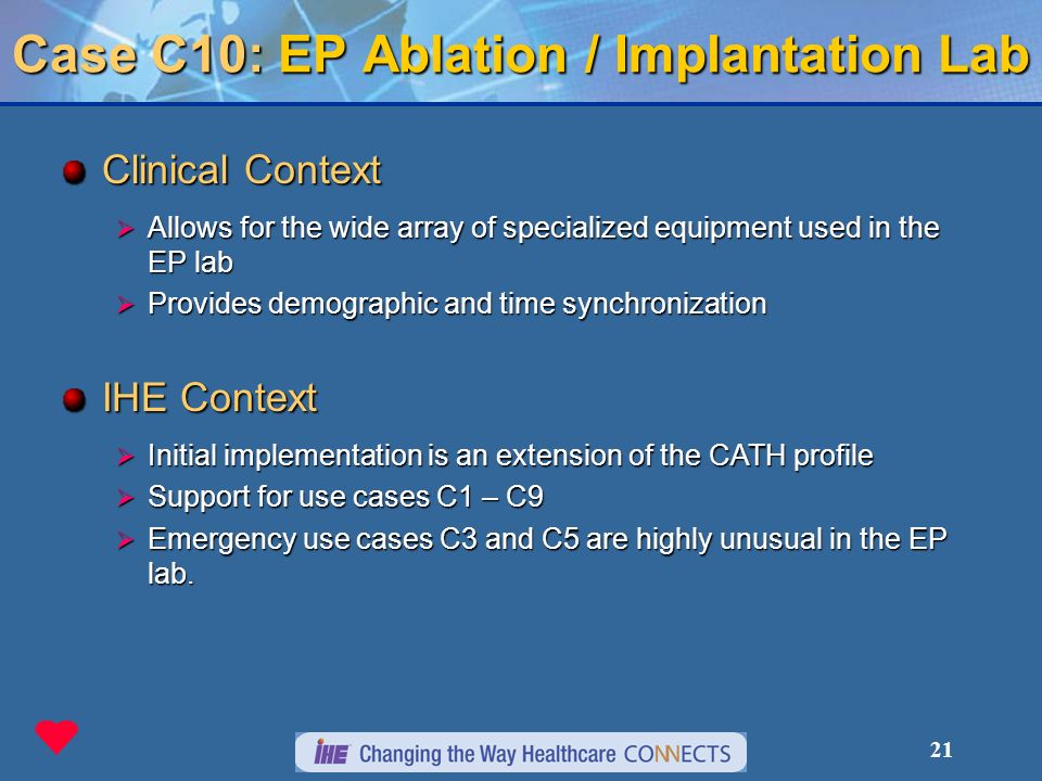 21 Case C10: EP Ablation / Implantation Lab Clinical Context Allows for the wide array of specialized equipment used in the EP lab Allows for the wide