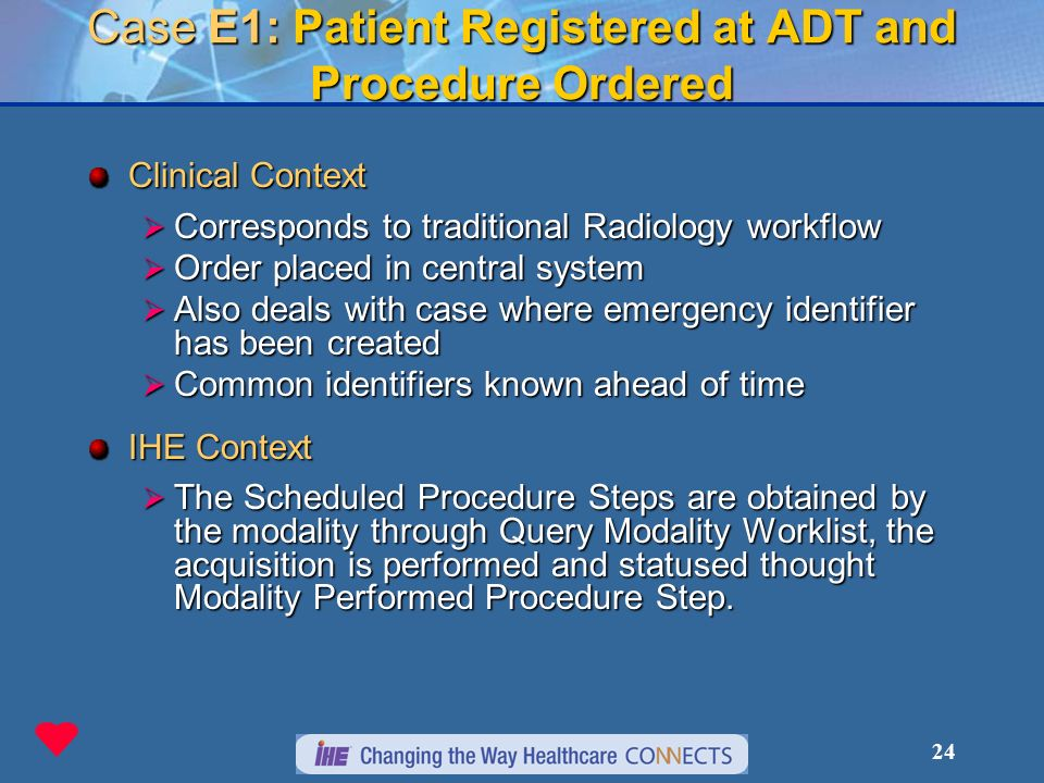 24 Case E1: Patient Registered at ADT and Procedure Ordered Clinical Context Corresponds to traditional Radiology workflow Corresponds to traditional Radiology workflow Order placed in central system Order placed in central system Also deals with case where emergency identifier has been created Also deals with case where emergency identifier has been created Common identifiers known ahead of time Common identifiers known ahead of time IHE Context The Scheduled Procedure Steps are obtained by the modality through Query Modality Worklist, the acquisition is performed and statused thought Modality Performed Procedure Step.