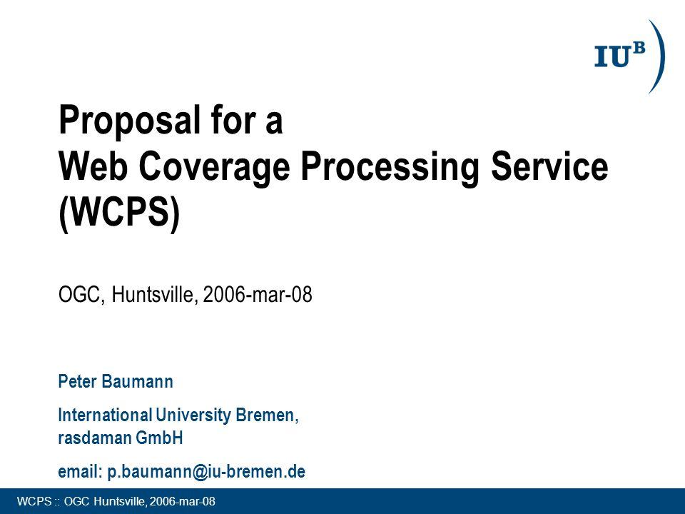 WCPS :: OGC Huntsville, 2006-mar-08 Proposal for a Web Coverage Processing Service (WCPS) OGC, Huntsville, 2006-mar-08 Peter Baumann International University Bremen, rasdaman GmbH