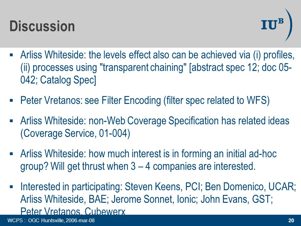 20 WCPS :: OGC Huntsville, 2006-mar-08 Discussion Arliss Whiteside: the levels effect also can be achieved via (i) profiles, (ii) processes using transparent chaining [abstract spec 12; doc ; Catalog Spec] Peter Vretanos: see Filter Encoding (filter spec related to WFS) Arliss Whiteside: non-Web Coverage Specification has related ideas (Coverage Service, ) Arliss Whiteside: how much interest is in forming an initial ad-hoc group.