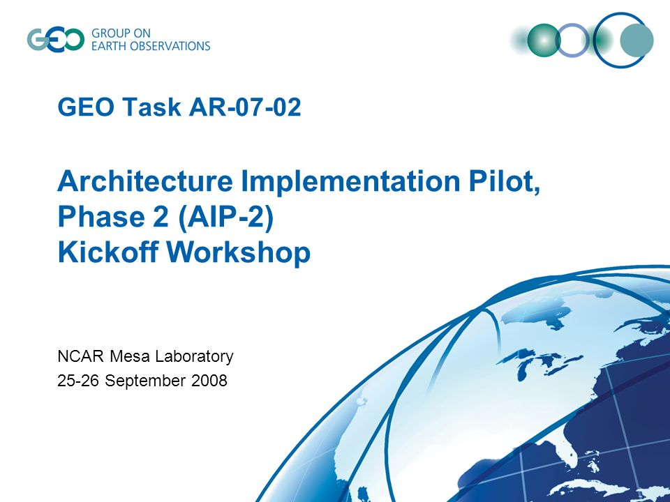 GEO Task AR-07-02 Architecture Implementation Pilot, Phase 2 (AIP-2) Kickoff Workshop NCAR Mesa Laboratory 25-26 September 2008