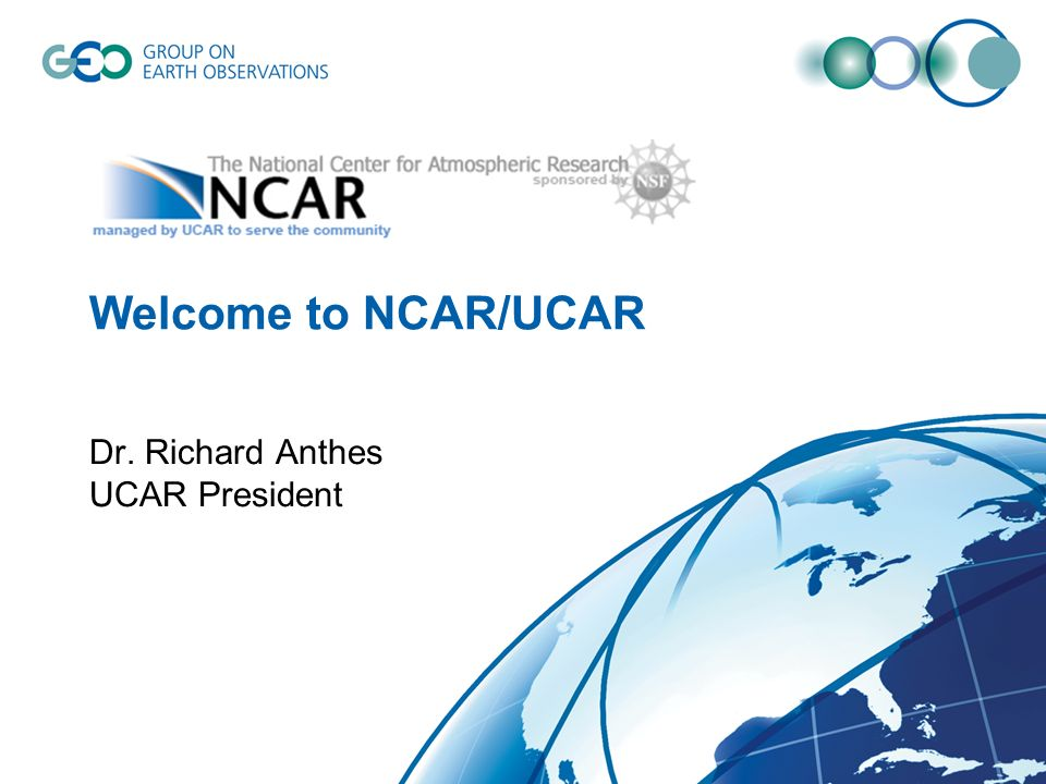 Welcome to NCAR/UCAR Dr. Richard Anthes UCAR President