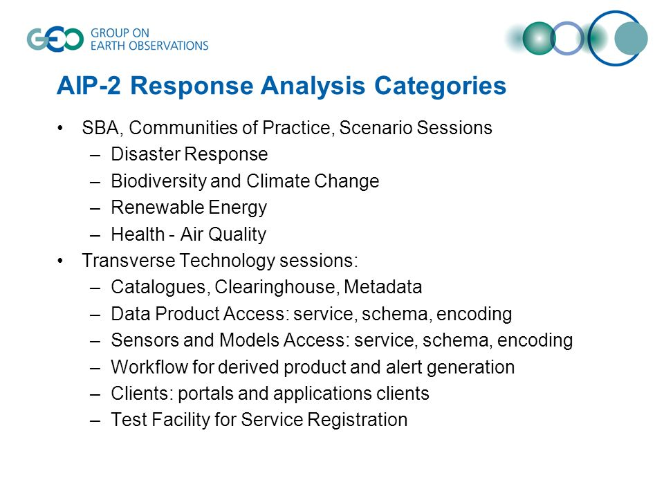AIP-2 Response Analysis Categories SBA, Communities of Practice, Scenario Sessions –Disaster Response –Biodiversity and Climate Change –Renewable Energy –Health - Air Quality Transverse Technology sessions: –Catalogues, Clearinghouse, Metadata –Data Product Access: service, schema, encoding –Sensors and Models Access: service, schema, encoding –Workflow for derived product and alert generation –Clients: portals and applications clients –Test Facility for Service Registration