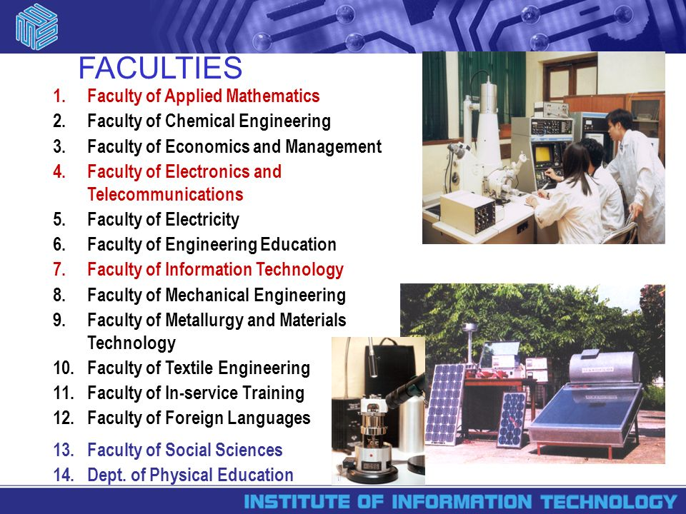 FACULTIES 1.Faculty of Applied Mathematics 2.Faculty of Chemical Engineering 3.Faculty of Economics and Management 4.Faculty of Electronics and Telecommunications 5.Faculty of Electricity 6.Faculty of Engineering Education 7.Faculty of Information Technology 8.Faculty of Mechanical Engineering 9.Faculty of Metallurgy and Materials Technology 10.Faculty of Textile Engineering 11.Faculty of In-service Training 12.Faculty of Foreign Languages 13.Faculty of Social Sciences 14.Dept.