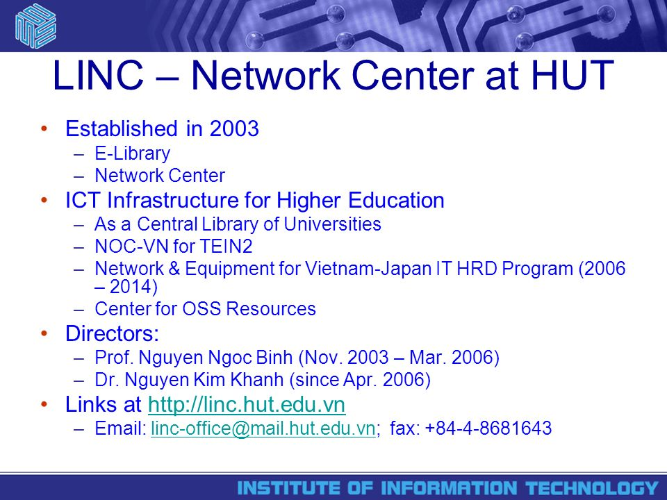LINC – Network Center at HUT Established in 2003 –E-Library –Network Center ICT Infrastructure for Higher Education –As a Central Library of Universities –NOC-VN for TEIN2 –Network & Equipment for Vietnam-Japan IT HRD Program (2006 – 2014) –Center for OSS Resources Directors: –Prof.