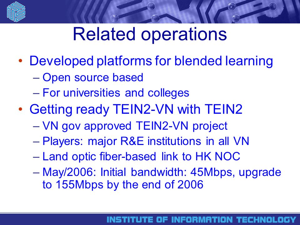Related operations Developed platforms for blended learning –Open source based –For universities and colleges Getting ready TEIN2-VN with TEIN2 –VN gov approved TEIN2-VN project –Players: major R&E institutions in all VN –Land optic fiber-based link to HK NOC –May/2006: Initial bandwidth: 45Mbps, upgrade to 155Mbps by the end of 2006